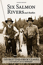 Six Salmon Rivers and Another by George Frederick Clarke, Fourth Edition, edited with an introduction by Mary Bernard