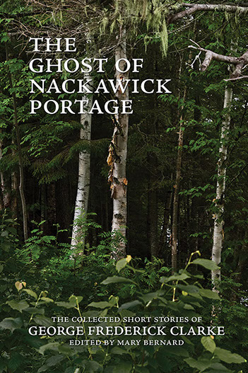 The Ghost of Nackawick Portage:The Collected Short Stories of George Frederick Clarke, edited by Mary Bernard