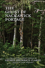 The Ghost of Nackawick Portage: The Collected Short Stories of George Frederick Clarke edited with an introduction by Mary Bernard